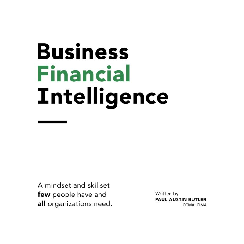 Business Financial Intelligence: A mindset and skillset few people have and all organizations need.